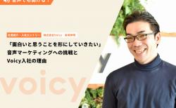 「面白いと思うことを形にしていきたい」音声マーケティングへの挑戦とVoicy入社の理由