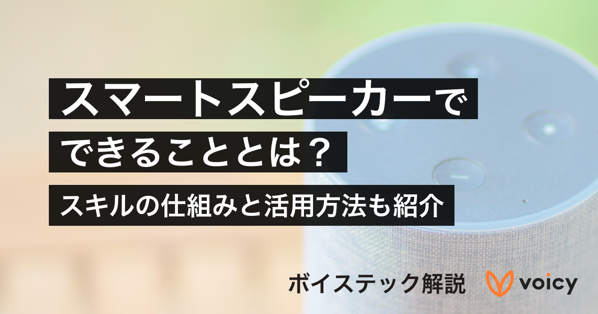 【音声技術】スマートスピーカーでできることとは?スキルの仕組みと活用方法を紹介【ボイステック解説】